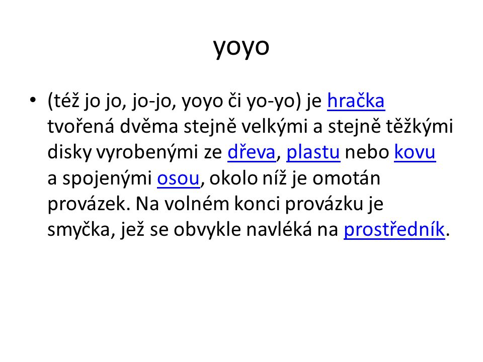 yoyo (též jo jo, jo-jo, yoyo či yo-yo) je hračka tvořená dvěma stejně velkými a stejně těžkými disky vyrobenými ze dřeva, plastu nebo kovu a spojenými osou, okolo níž je omotán provázek.
