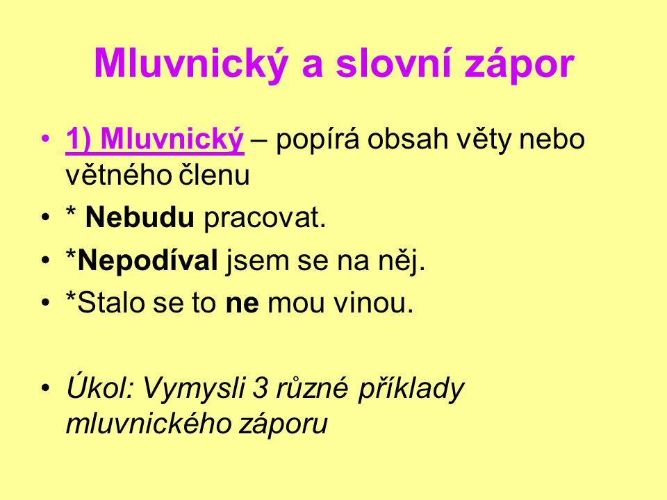 Mluvnický a slovní zápor 1) Mluvnický – popírá obsah věty nebo větného členu * Nebudu pracovat.