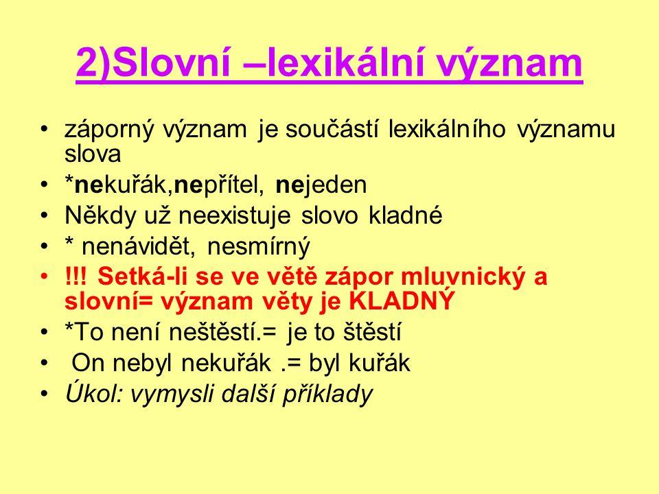 2)Slovní –lexikální význam záporný význam je součástí lexikálního významu slova *nekuřák,nepřítel, nejeden Někdy už neexistuje slovo kladné * nenávidět, nesmírný !!.