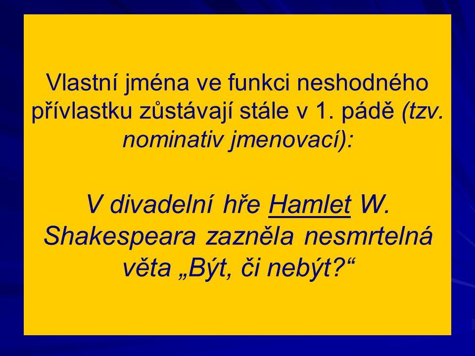 Vlastní jména ve funkci neshodného přívlastku zůstávají stále v 1. pádě (tzv. nominativ jmenovací): V divadelní hře Hamlet W. Shakespeara zazněla nesm