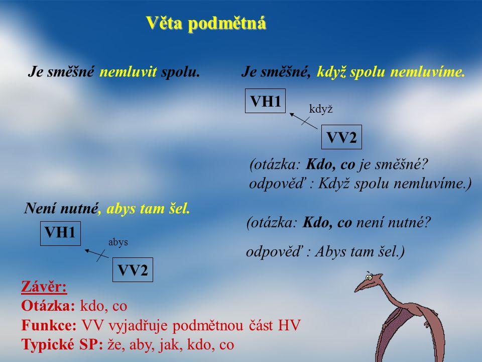 Věta podmětná Je směšné nemluvit spolu. Je směšné, když spolu nemluvíme. VH1 VV2 když (otázka: Kdo, co je směšné? odpověď : Když spolu nemluvíme.) Nen