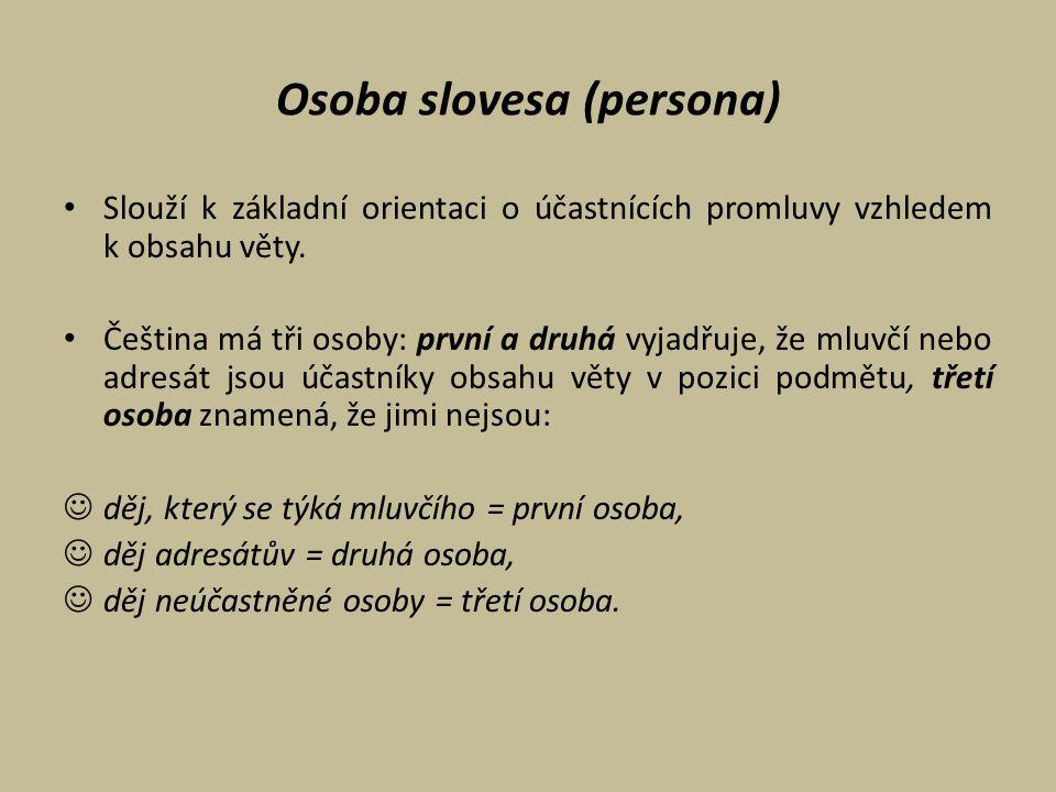 Osoba slovesa (persona) Slouží k základní orientaci o účastnících promluvy vzhledem k obsahu věty. Čeština má tři osoby: první a druhá vyjadřuje, že m