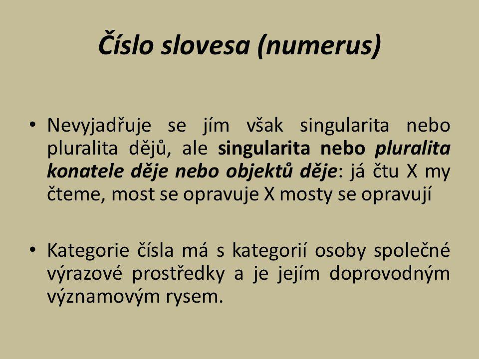 Číslo slovesa (numerus) Nevyjadřuje se jím však singularita nebo pluralita dějů, ale singularita nebo pluralita konatele děje nebo objektů děje: já čt
