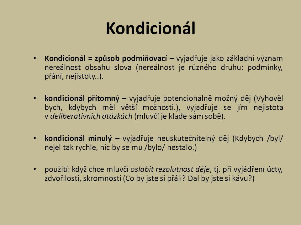 Kondicionál Kondicionál = způsob podmiňovací – vyjadřuje jako základní význam nereálnost obsahu slova (nereálnost je různého druhu: podmínky, přání, n