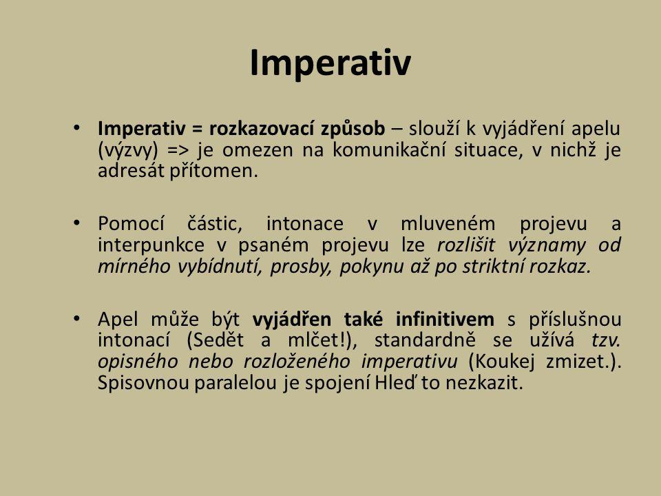 Imperativ Imperativ = rozkazovací způsob – slouží k vyjádření apelu (výzvy) => je omezen na komunikační situace, v nichž je adresát přítomen. Pomocí č