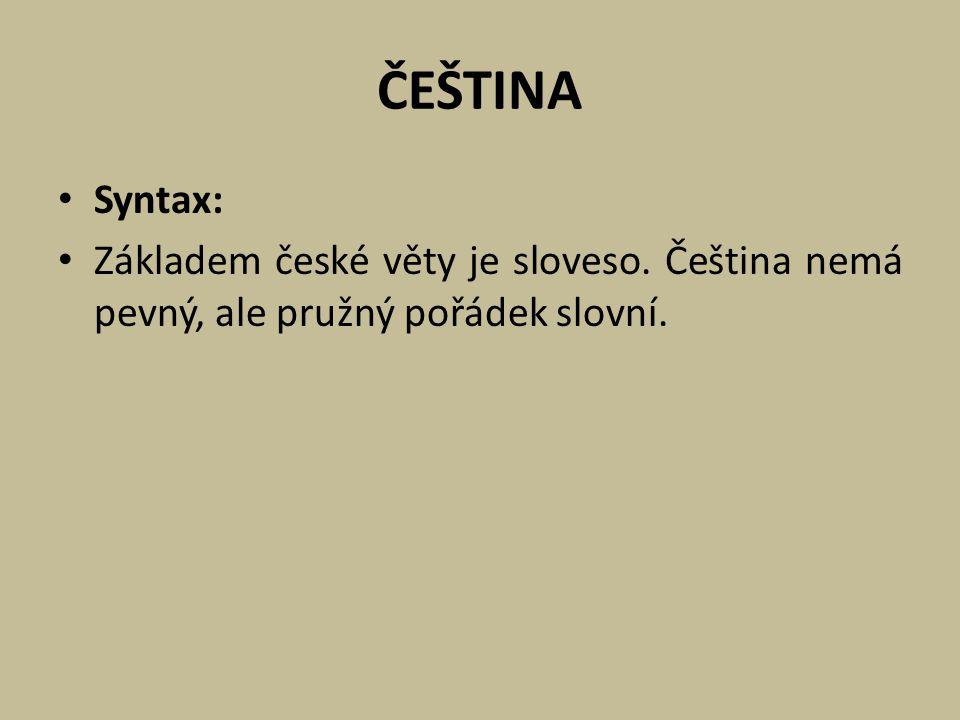ČEŠTINA Syntax: Základem české věty je sloveso. Čeština nemá pevný, ale pružný pořádek slovní.