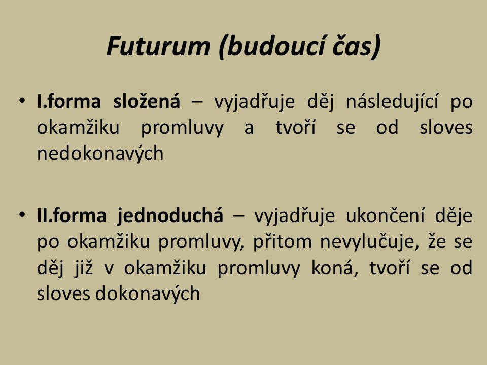 Futurum (budoucí čas) I.forma složená – vyjadřuje děj následující po okamžiku promluvy a tvoří se od sloves nedokonavých II.forma jednoduchá – vyjadřu