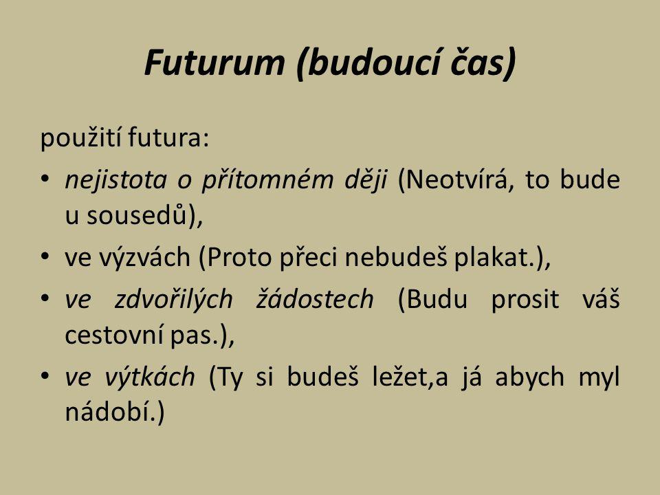 Futurum (budoucí čas) použití futura: nejistota o přítomném ději (Neotvírá, to bude u sousedů), ve výzvách (Proto přeci nebudeš plakat.), ve zdvořilýc