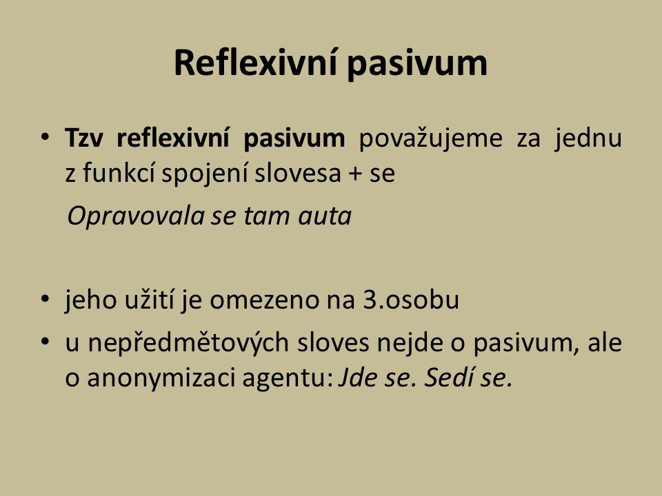 Reflexivní pasivum Tzv reflexivní pasivum považujeme za jednu z funkcí spojení slovesa + se Opravovala se tam auta jeho užití je omezeno na 3.osobu u
