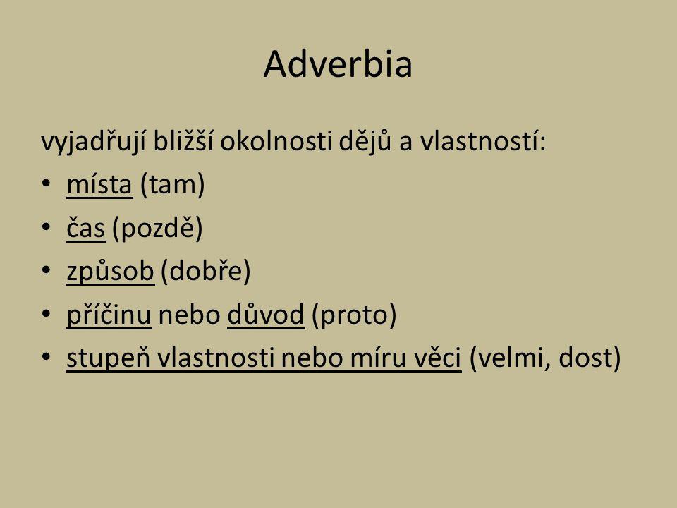 Adverbia vyjadřují bližší okolnosti dějů a vlastností: místa (tam) čas (pozdě) způsob (dobře) příčinu nebo důvod (proto) stupeň vlastnosti nebo míru v