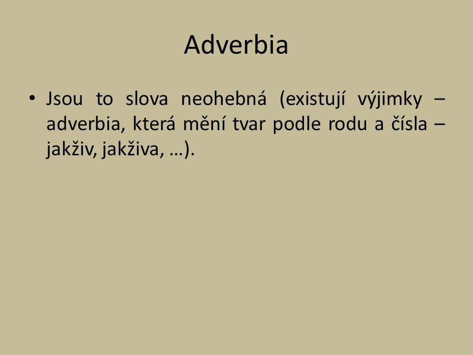 Adverbia Jsou to slova neohebná (existují výjimky – adverbia, která mění tvar podle rodu a čísla – jakživ, jakživa, …).