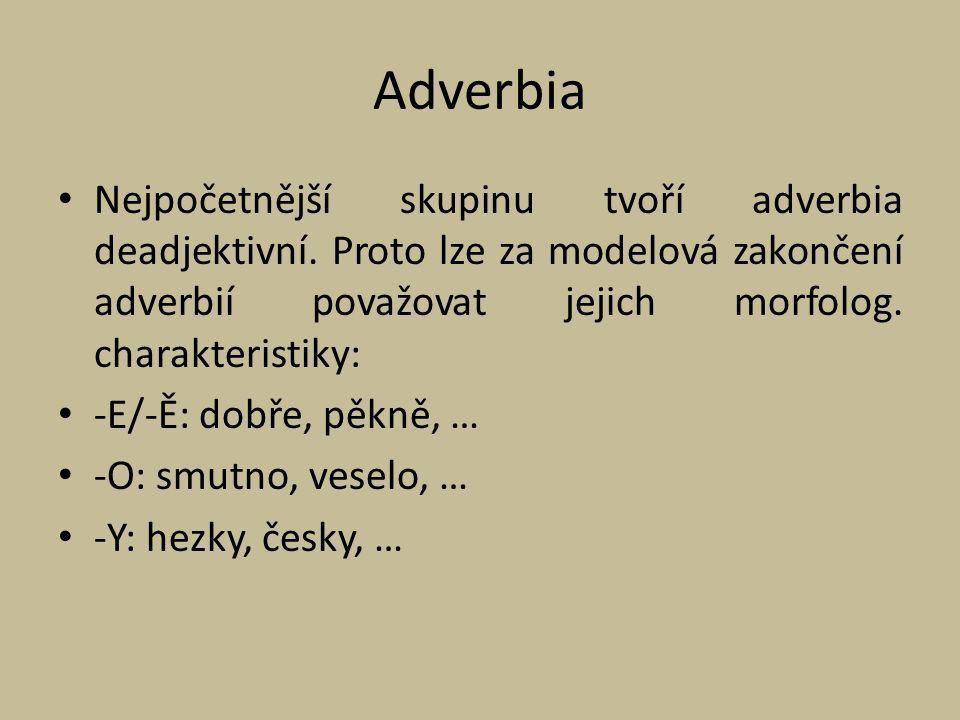 Adverbia Nejpočetnější skupinu tvoří adverbia deadjektivní. Proto lze za modelová zakončení adverbií považovat jejich morfolog. charakteristiky: -E/-Ě