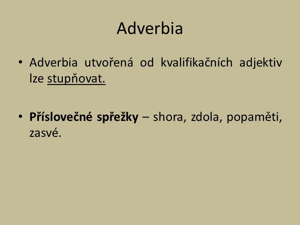 Adverbia Adverbia utvořená od kvalifikačních adjektiv lze stupňovat. Příslovečné spřežky – shora, zdola, popaměti, zasvé.