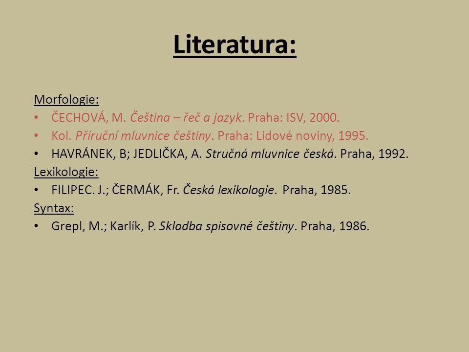 Literatura: Morfologie: ČECHOVÁ, M. Čeština – řeč a jazyk. Praha: ISV, 2000. Kol. Příruční mluvnice češtiny. Praha: Lidové noviny, 1995. HAVRÁNEK, B;