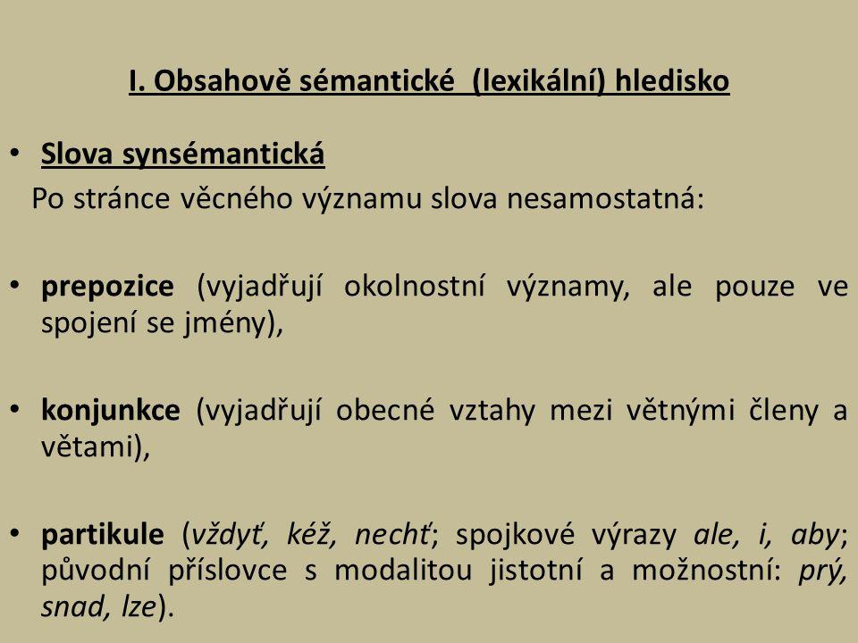 I. Obsahově sémantické (lexikální) hledisko Slova synsémantická Po stránce věcného významu slova nesamostatná: prepozice (vyjadřují okolnostní významy