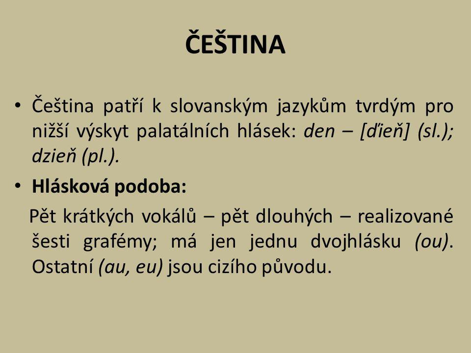 ČEŠTINA Čeština patří k slovanským jazykům tvrdým pro nižší výskyt palatálních hlásek: den – [ďieň] (sl.); dzieň (pl.). Hlásková podoba: Pět krátkých