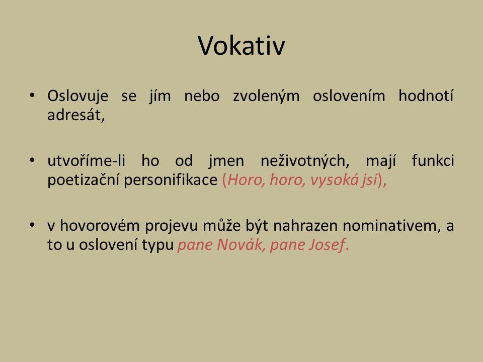 Vokativ Oslovuje se jím nebo zvoleným oslovením hodnotí adresát, utvoříme-li ho od jmen neživotných, mají funkci poetizační personifikace (Horo, horo,