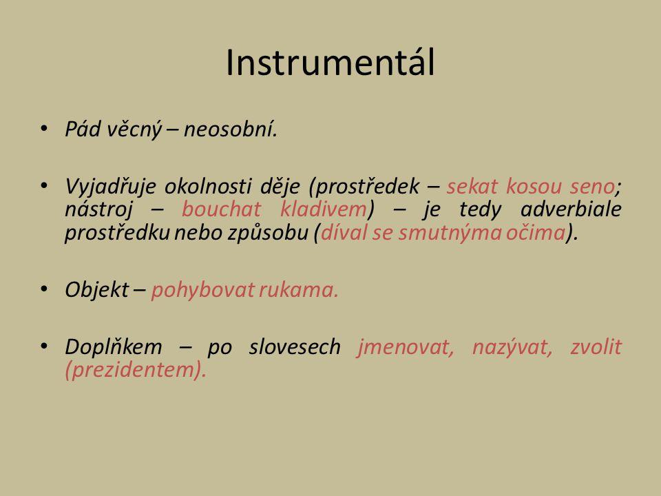 Instrumentál Pád věcný – neosobní. Vyjadřuje okolnosti děje (prostředek – sekat kosou seno; nástroj – bouchat kladivem) – je tedy adverbiale prostředk