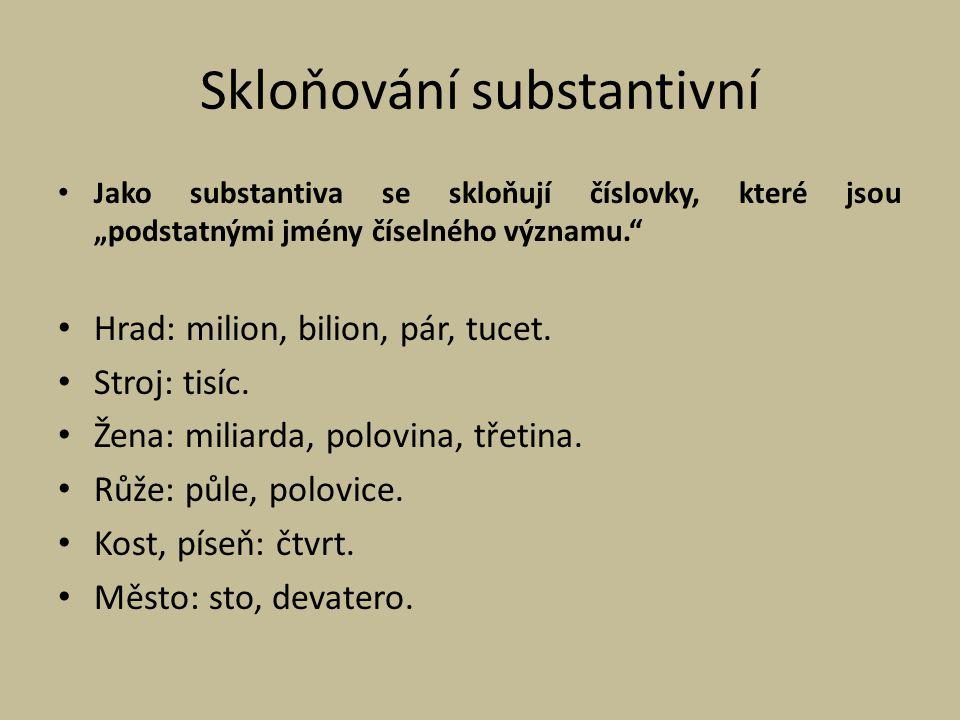 """Skloňování substantivní Jako substantiva se skloňují číslovky, které jsou """"podstatnými jmény číselného významu."""" Hrad: milion, bilion, pár, tucet. Str"""