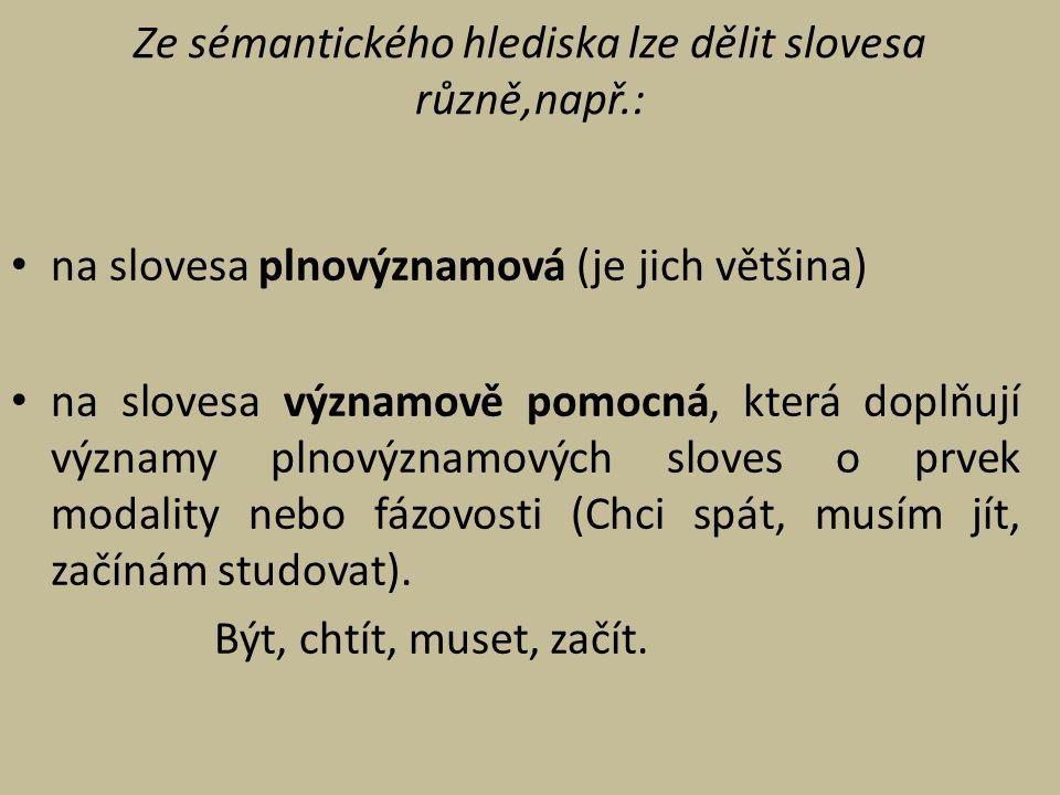 Ze sémantického hlediska lze dělit slovesa různě,např.: na slovesa plnovýznamová (je jich většina) na slovesa významově pomocná, která doplňují význam