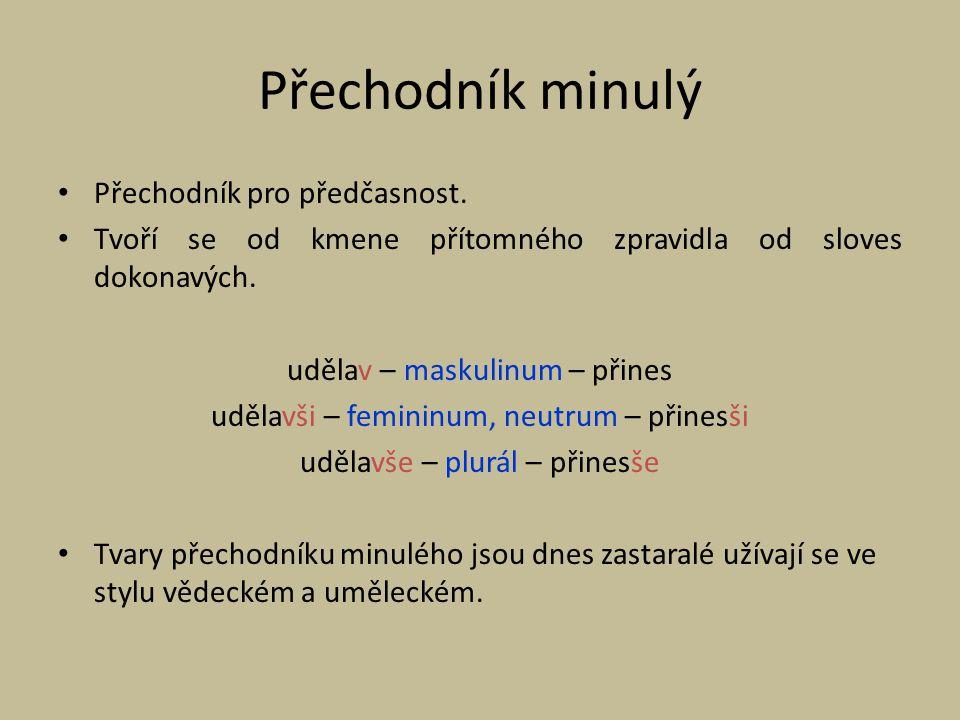 Přechodník minulý Přechodník pro předčasnost. Tvoří se od kmene přítomného zpravidla od sloves dokonavých. udělav – maskulinum – přines udělavši – fem