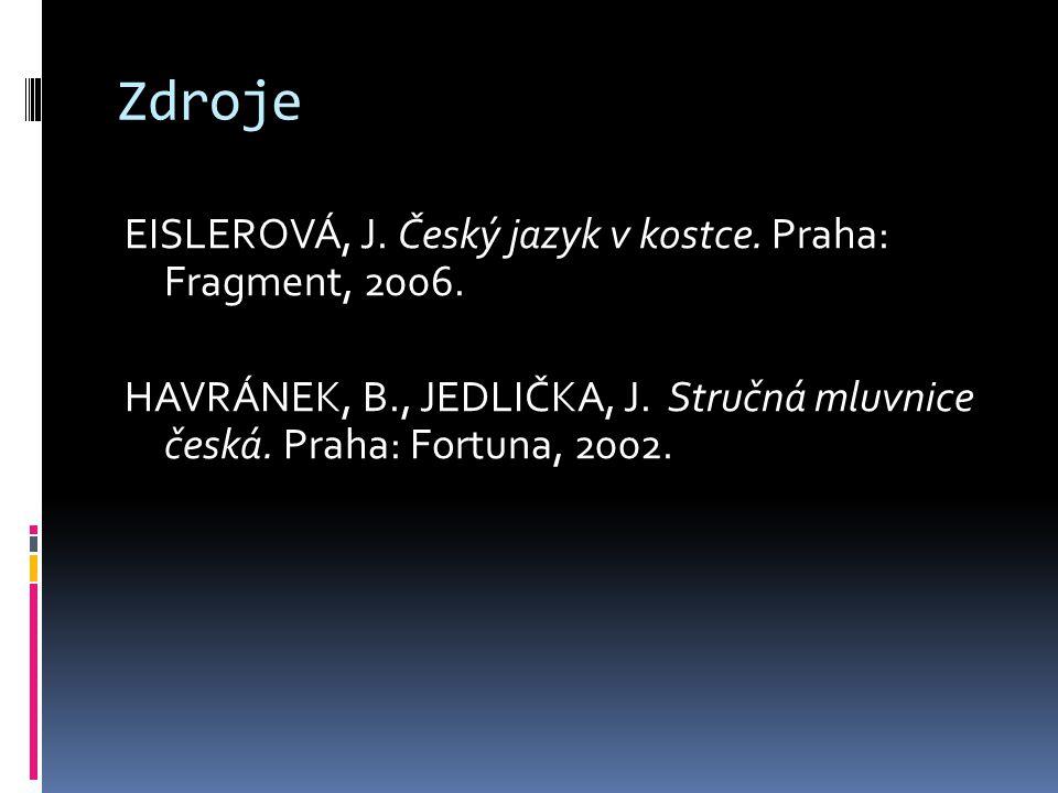 Zdroje EISLEROVÁ, J. Český jazyk v kostce. Praha: Fragment, 2006. HAVRÁNEK, B., JEDLIČKA, J. Stručná mluvnice česká. Praha: Fortuna, 2002.