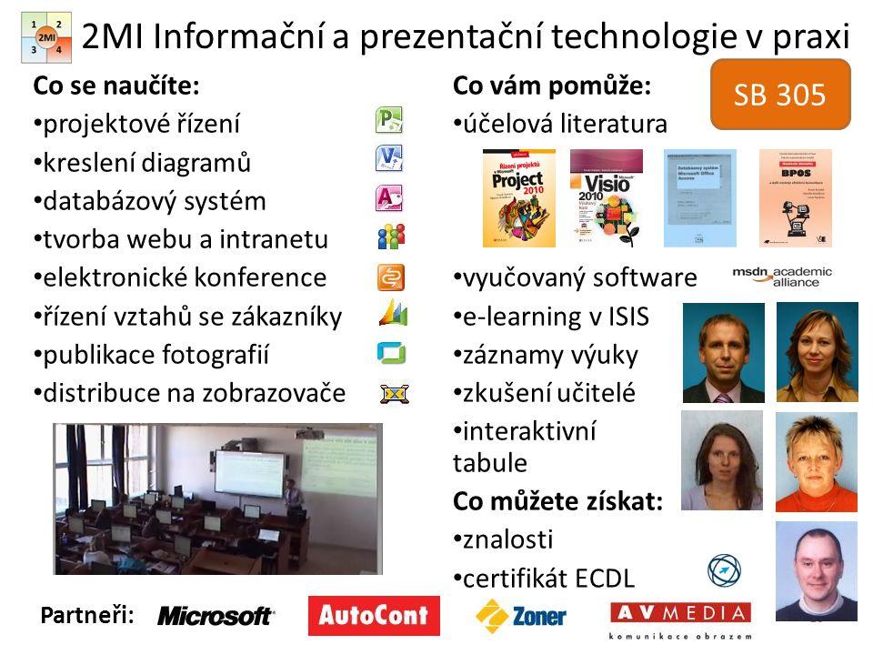 2MI Informační a prezentační technologie v praxi Co se naučíte: projektové řízení kreslení diagramů databázový systém tvorba webu a intranetu elektronické konference řízení vztahů se zákazníky publikace fotografií distribuce na zobrazovače Co vám pomůže: účelová literatura vyučovaný software e-learning v ISIS záznamy výuky zkušení učitelé interaktivní tabule Co můžete získat: znalosti certifikát ECDL 10 Partneři: SB 305