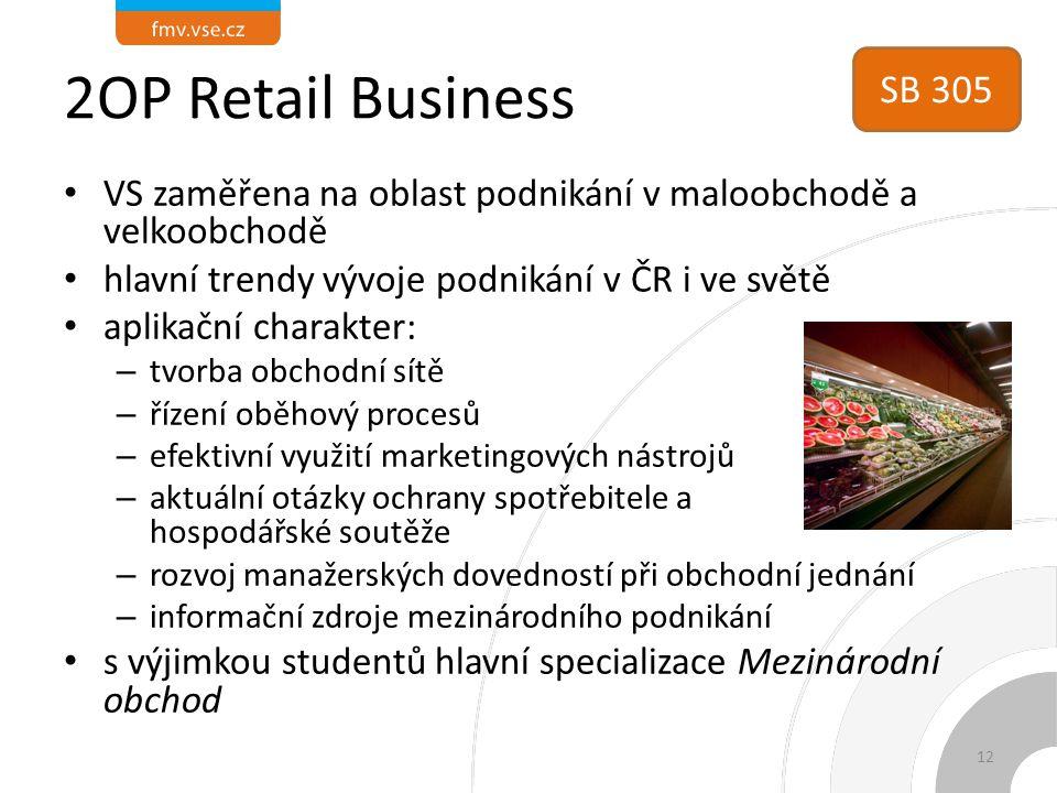 2OP Retail Business VS zaměřena na oblast podnikání v maloobchodě a velkoobchodě hlavní trendy vývoje podnikání v ČR i ve světě aplikační charakter: – tvorba obchodní sítě – řízení oběhový procesů – efektivní využití marketingových nástrojů – aktuální otázky ochrany spotřebitele a hospodářské soutěže – rozvoj manažerských dovedností při obchodní jednání – informační zdroje mezinárodního podnikání s výjimkou studentů hlavní specializace Mezinárodní obchod 12 SB 305