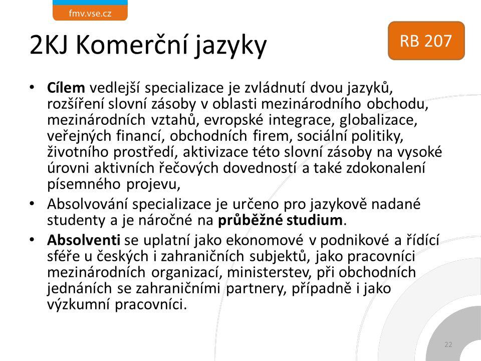 2KJ Komerční jazyky Cílem vedlejší specializace je zvládnutí dvou jazyků, rozšíření slovní zásoby v oblasti mezinárodního obchodu, mezinárodních vztahů, evropské integrace, globalizace, veřejných financí, obchodních firem, sociální politiky, životního prostředí, aktivizace této slovní zásoby na vysoké úrovni aktivních řečových dovedností a také zdokonalení písemného projevu, Absolvování specializace je určeno pro jazykově nadané studenty a je náročné na průběžné studium.