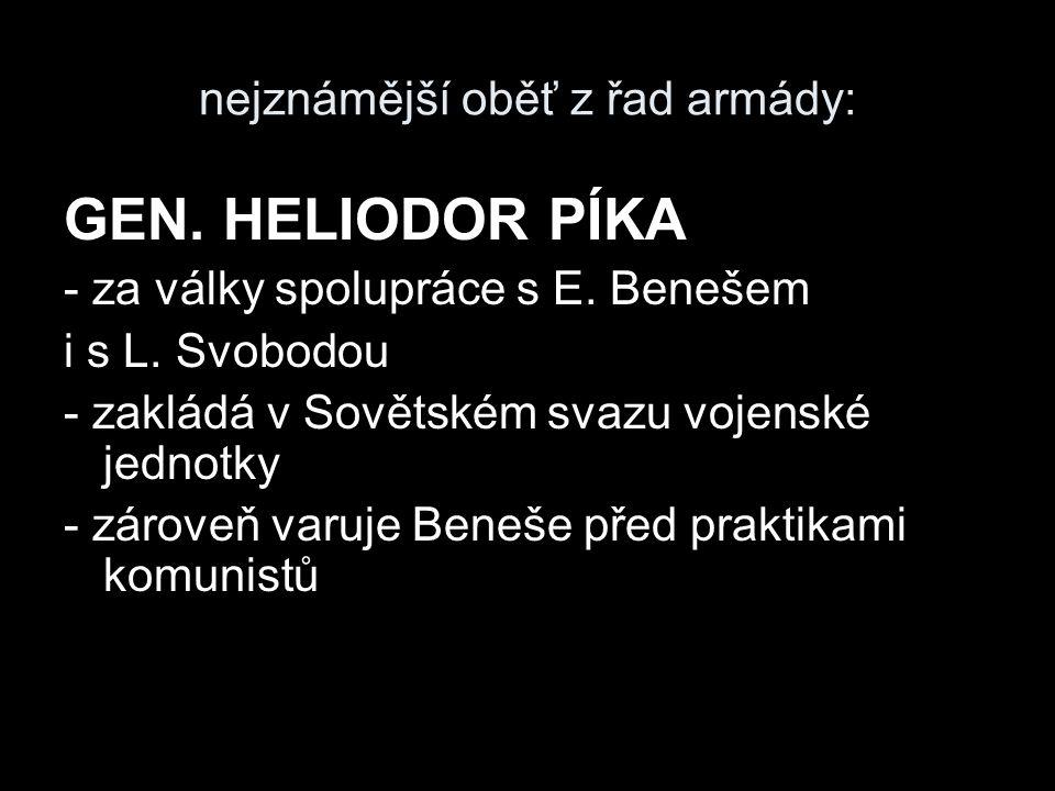 nejznámější oběť z řad armády: GEN. HELIODOR PÍKA - za války spolupráce s E. Benešem i s L. Svobodou - zakládá v Sovětském svazu vojenské jednotky - z