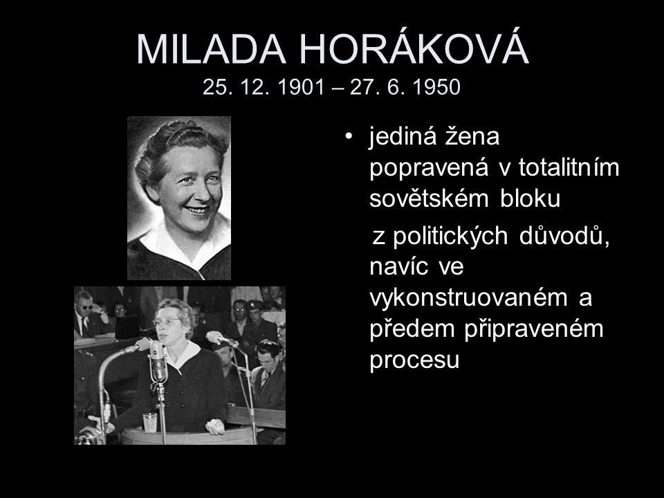MILADA HORÁKOVÁ 25. 12. 1901 – 27. 6. 1950 jediná žena popravená v totalitním sovětském bloku z politických důvodů, navíc ve vykonstruovaném a předem