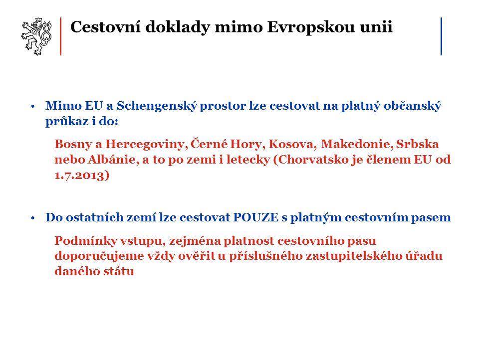 Cestovní doklady mimo Evropskou unii Mimo EU a Schengenský prostor lze cestovat na platný občanský průkaz i do: Bosny a Hercegoviny, Černé Hory, Kosova, Makedonie, Srbska nebo Albánie, a to po zemi i letecky (Chorvatsko je členem EU od 1.7.2013) Do ostatních zemí lze cestovat POUZE s platným cestovním pasem Podmínky vstupu, zejména platnost cestovního pasu doporučujeme vždy ověřit u příslušného zastupitelského úřadu daného státu
