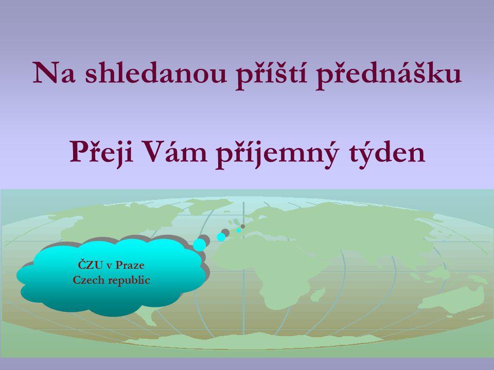 Na shledanou příští přednášku Přeji Vám příjemný týden ČZU v Praze Czech republic