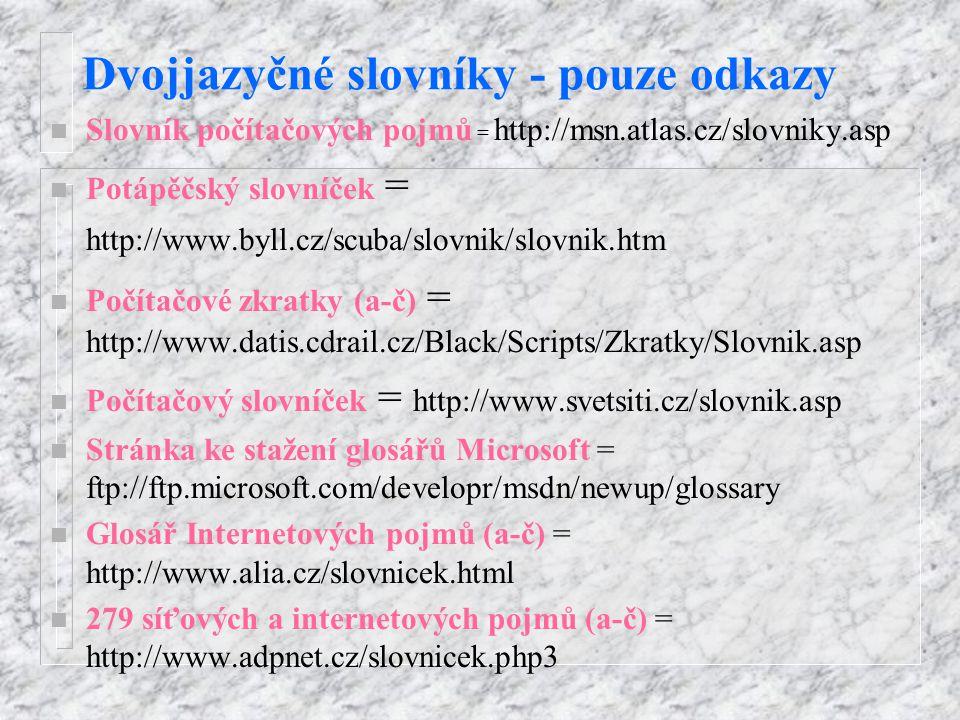 Dvojjazyčné slovníky - pouze odkazy n Slovník počítačových pojmů = http://msn.atlas.cz/slovniky.asp n Potápěčský slovníček = http://www.byll.cz/scuba/slovnik/slovnik.htm n Počítačové zkratky (a-č) = http://www.datis.cdrail.cz/Black/Scripts/Zkratky/Slovnik.asp n Počítačový slovníček = http://www.svetsiti.cz/slovnik.asp n Stránka ke stažení glosářů Microsoft = ftp://ftp.microsoft.com/developr/msdn/newup/glossary n Glosář Internetových pojmů (a-č) = http://www.alia.cz/slovnicek.html n 279 síťových a internetových pojmů (a-č) = http://www.adpnet.cz/slovnicek.php3