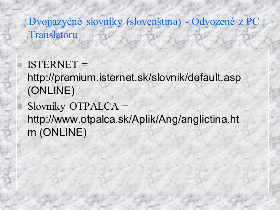 Dvojjazyčné slovníky (slovenština) - Odvozené z PC Translatoru ISTERNET = http://premium.isternet.sk/slovnik/default.asp (ONLINE) Slovníky OTPALCA = h