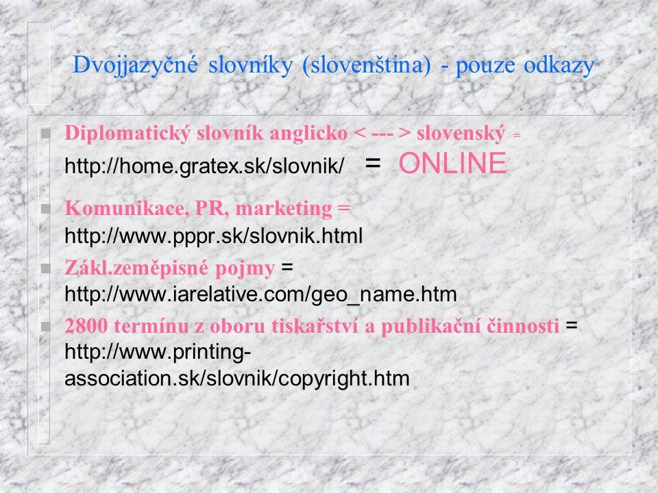 Dvojjazyčné slovníky (slovenština) - pouze odkazy Diplomatický slovník anglicko slovenský = http://home.gratex.sk/slovnik/ = ONLINE Komunikace, PR, marketing = http://www.pppr.sk/slovnik.html Zákl.zeměpisné pojmy = http://www.iarelative.com/geo_name.htm 2800 termínu z oboru tiskařství a publikační činnosti = http://www.printing- association.sk/slovnik/copyright.htm