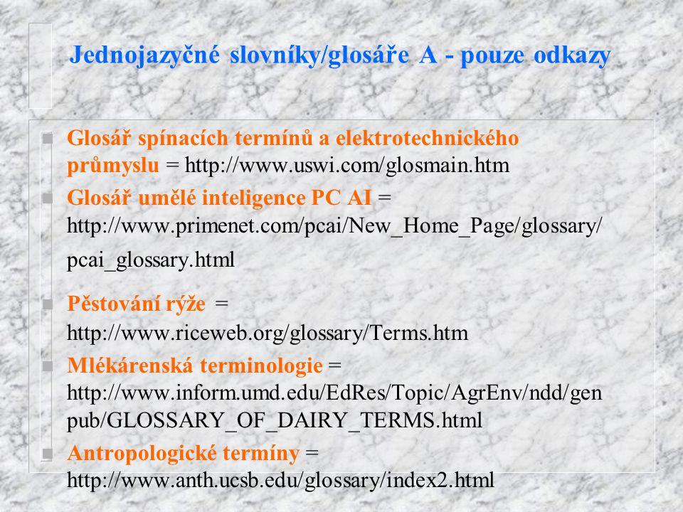 Jednojazyčné slovníky/glosáře A - pouze odkazy n Glosář spínacích termínů a elektrotechnického průmyslu = http://www.uswi.com/glosmain.htm n Glosář umělé inteligence PC AI = http://www.primenet.com/pcai/New_Home_Page/glossary/ pcai_glossary.html n Pěstování rýže = http://www.riceweb.org/glossary/Terms.htm n Mlékárenská terminologie = http://www.inform.umd.edu/EdRes/Topic/AgrEnv/ndd/gen pub/GLOSSARY_OF_DAIRY_TERMS.html n Antropologické termíny = http://www.anth.ucsb.edu/glossary/index2.html