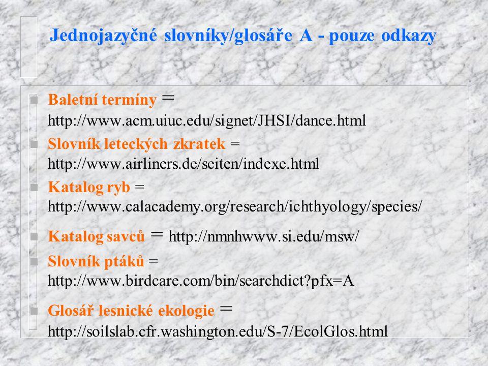 Jednojazyčné slovníky/glosáře A - pouze odkazy n Baletní termíny = http://www.acm.uiuc.edu/signet/JHSI/dance.html n Slovník leteckých zkratek = http://www.airliners.de/seiten/indexe.html n Katalog ryb = http://www.calacademy.org/research/ichthyology/species/ n Katalog savců = http://nmnhwww.si.edu/msw/ n Slovník ptáků = http://www.birdcare.com/bin/searchdict?pfx=A n Glosář lesnické ekologie = http://soilslab.cfr.washington.edu/S-7/EcolGlos.html