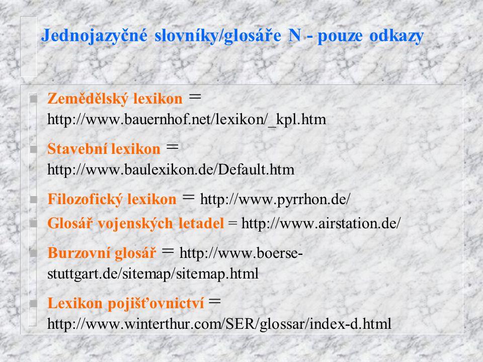 Jednojazyčné slovníky/glosáře N - pouze odkazy n Zemědělský lexikon = http://www.bauernhof.net/lexikon/_kpl.htm n Stavební lexikon = http://www.baulexikon.de/Default.htm n Filozofický lexikon = http://www.pyrrhon.de/ n Glosář vojenských letadel = http://www.airstation.de/ n Burzovní glosář = http://www.boerse- stuttgart.de/sitemap/sitemap.html n Lexikon pojišťovnictví = http://www.winterthur.com/SER/glossar/index-d.html