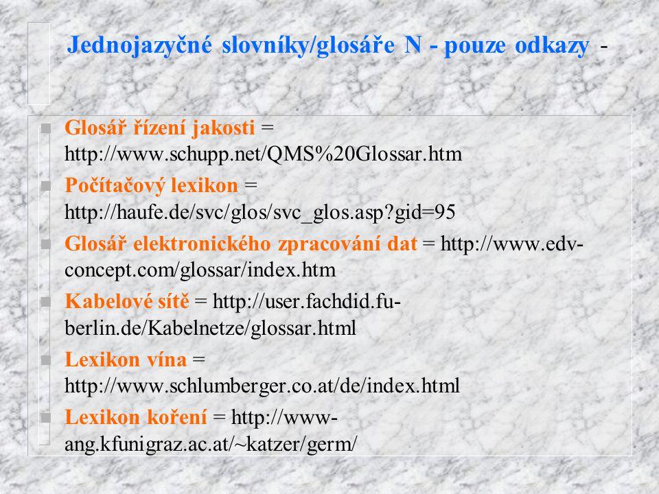 Jednojazyčné slovníky/glosáře N - pouze odkazy - n Glosář řízení jakosti = http://www.schupp.net/QMS%20Glossar.htm n Počítačový lexikon = http://haufe.de/svc/glos/svc_glos.asp?gid=95 n Glosář elektronického zpracování dat = http://www.edv- concept.com/glossar/index.htm n Kabelové sítě = http://user.fachdid.fu- berlin.de/Kabelnetze/glossar.html n Lexikon vína = http://www.schlumberger.co.at/de/index.html n Lexikon koření = http://www- ang.kfunigraz.ac.at/~katzer/germ/