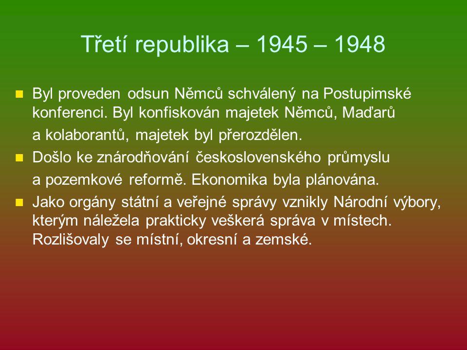 Třetí republika – 1945 – 1948 Byl proveden odsun Němců schválený na Postupimské konferenci. Byl konfiskován majetek Němců, Maďarů a kolaborantů, majet