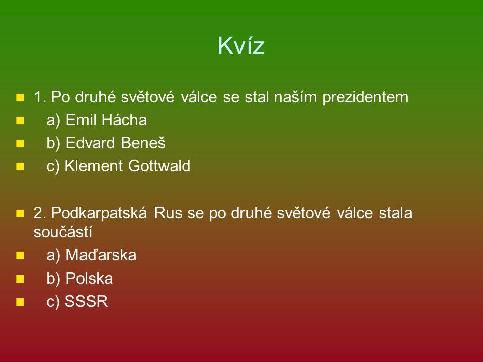 Kvíz 1. Po druhé světové válce se stal naším prezidentem a) Emil Hácha b) Edvard Beneš c) Klement Gottwald 2. Podkarpatská Rus se po druhé světové vál
