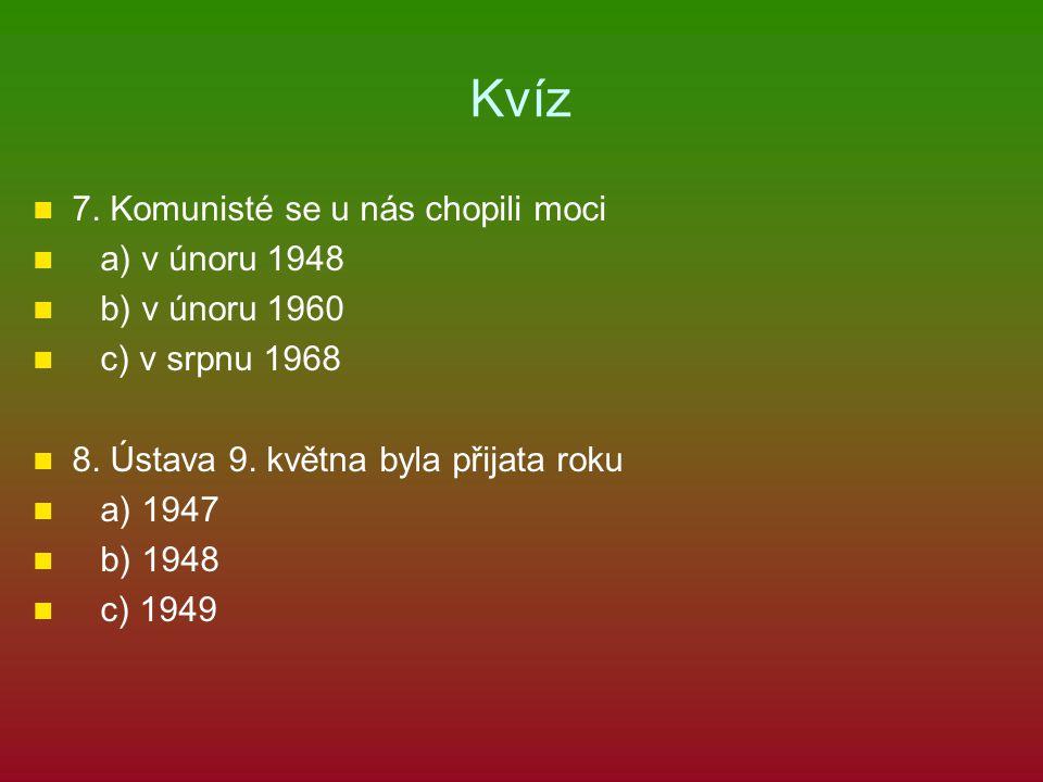 Kvíz 7. Komunisté se u nás chopili moci a) v únoru 1948 b) v únoru 1960 c) v srpnu 1968 8. Ústava 9. května byla přijata roku a) 1947 b) 1948 c) 1949