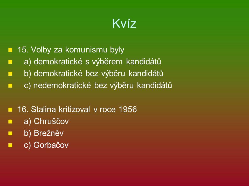 Kvíz 15. Volby za komunismu byly a) demokratické s výběrem kandidátů b) demokratické bez výběru kandidátů c) nedemokratické bez výběru kandidátů 16. S