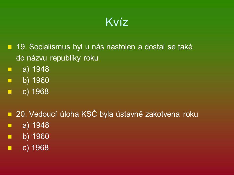 Kvíz 19. Socialismus byl u nás nastolen a dostal se také do názvu republiky roku a) 1948 b) 1960 c) 1968 20. Vedoucí úloha KSČ byla ústavně zakotvena