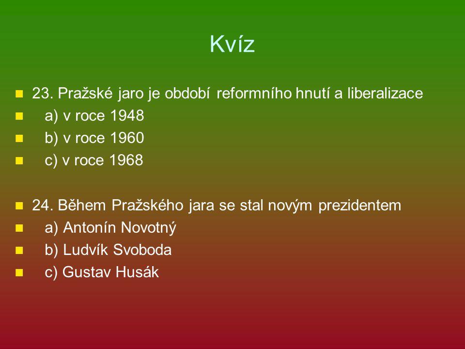 Kvíz 23. Pražské jaro je období reformního hnutí a liberalizace a) v roce 1948 b) v roce 1960 c) v roce 1968 24. Během Pražského jara se stal novým pr