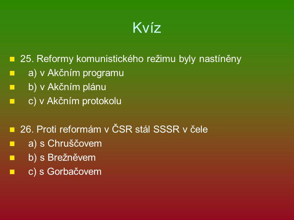 Kvíz 25. Reformy komunistického režimu byly nastíněny a) v Akčním programu b) v Akčním plánu c) v Akčním protokolu 26. Proti reformám v ČSR stál SSSR