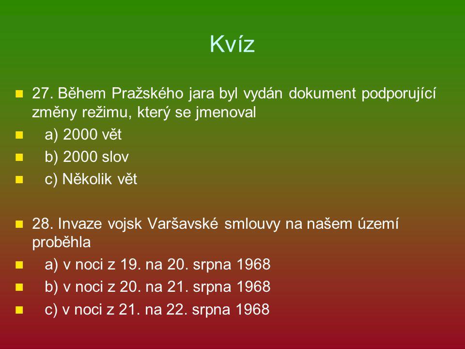 Kvíz 27. Během Pražského jara byl vydán dokument podporující změny režimu, který se jmenoval a) 2000 vět b) 2000 slov c) Několik vět 28. Invaze vojsk