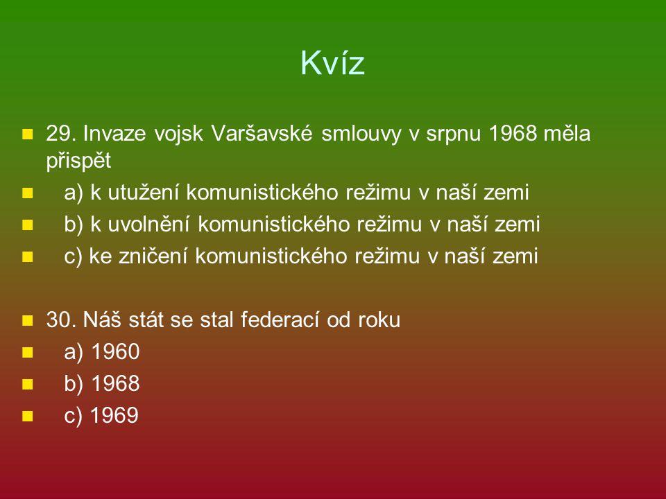 Kvíz 29. Invaze vojsk Varšavské smlouvy v srpnu 1968 měla přispět a) k utužení komunistického režimu v naší zemi b) k uvolnění komunistického režimu v