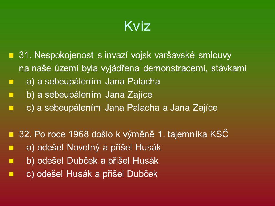 Kvíz 31. Nespokojenost s invazí vojsk varšavské smlouvy na naše území byla vyjádřena demonstracemi, stávkami a) a sebeupálením Jana Palacha b) a sebeu